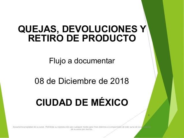 QUEJAS, DEVOLUCIONES Y RETIRO DE PRODUCTO Flujo a documentar 08 de Diciembre de 2018 CIUDAD DE MÉXICO 1 Documento propieda...