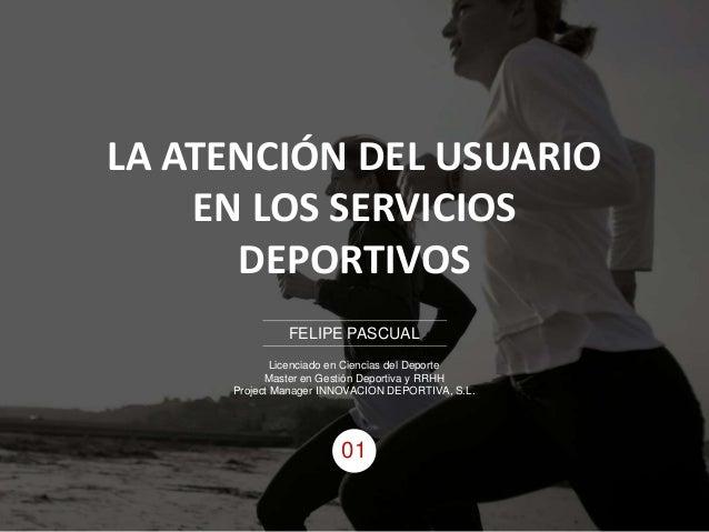 LA ATENCIÓN DEL USUARIO EN LOS SERVICIOS DEPORTIVOS FELIPE PASCUAL Licenciado en Ciencias del Deporte Master en Gestión De...