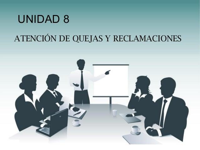 UNIDAD 8 ATENCIÓN DE QUEJAS Y RECLAMACIONES