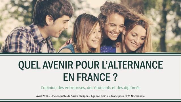 QUEL AVENIR POUR L'ALTERNANCE EN FRANCE ? L'opinion des entreprises, des étudiants et des diplômés Avril 2014 - Une enquêt...