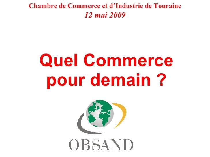 Quel Commerce pour demain ? Chambre de Commerce et d'Industrie de Touraine 12 mai 2009