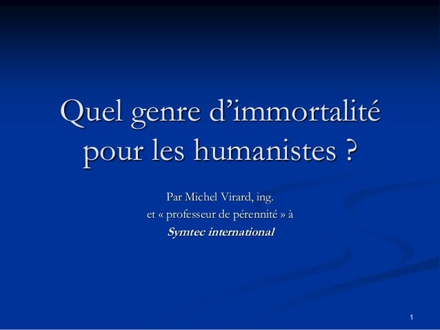 1 Quel genre d'immortalité pour les humanistes ? Par Michel Virard, ing. et « professeur de pérennité » à Symtec internati...