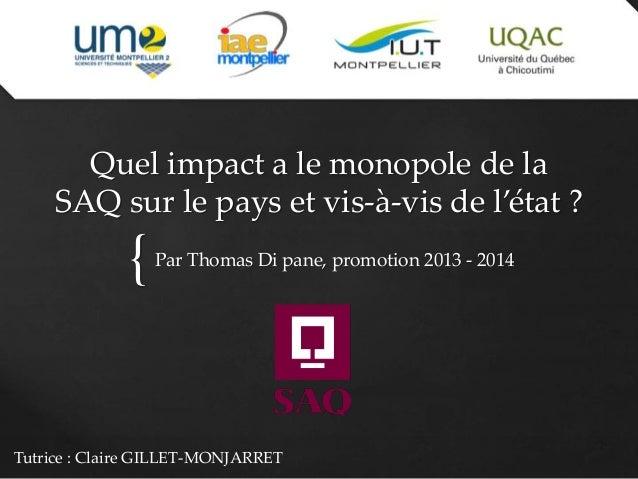 { Quel impact a le monopole de la SAQ sur le pays et vis-à-vis de l'état ? Par Thomas Di pane, promotion 2013 - 2014 Tutri...