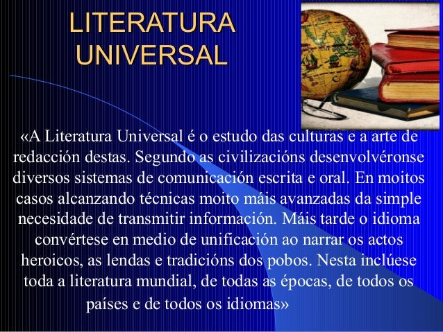 LITERATURALITERATURA UNIVERSALUNIVERSAL «A Literatura Universal é o estudo das culturas e a arte de redacción destas. Segu...