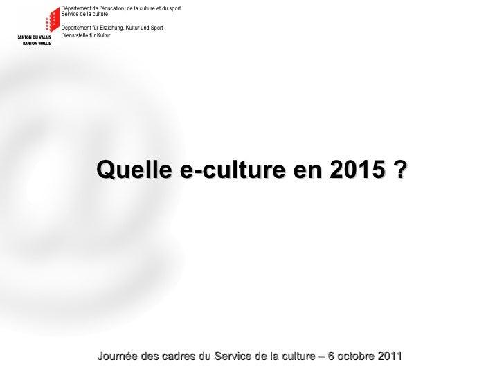 Quelle e-culture en 2015 ? Journée des cadres du Service de la culture – 6 octobre 2011