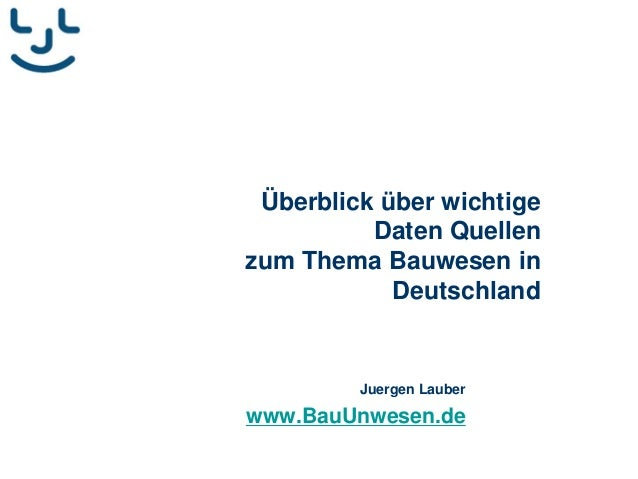 Überblick über wichtige Daten Quellen zum Thema Bauwesen in Deutschland Juergen Lauber www.BauUnwesen.de