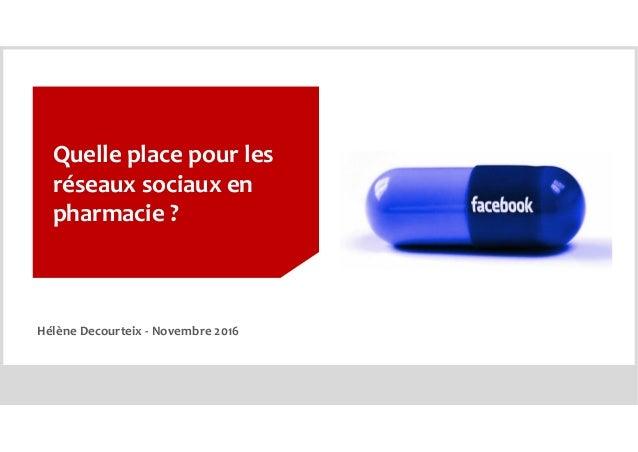 Quelle place pour les réseaux sociaux en pharmacie ? Hélène Decourteix - Novembre 2016