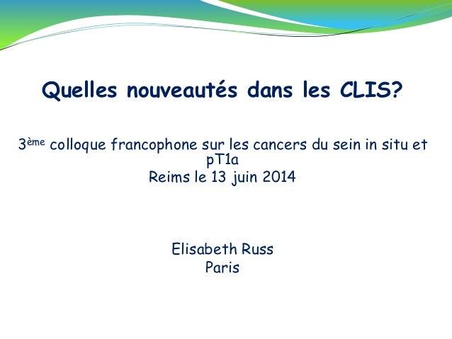 Quelles nouveautés dans les CLIS? 3ème colloque francophone sur les cancers du sein in situ et pT1a Reims le 13 juin 2014 ...