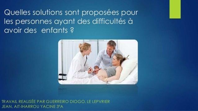 Quelles solutions sont proposées pour les personnes ayant des difficultés à avoir des enfants ? TRAVAIL REALISÉE PAR GUERR...