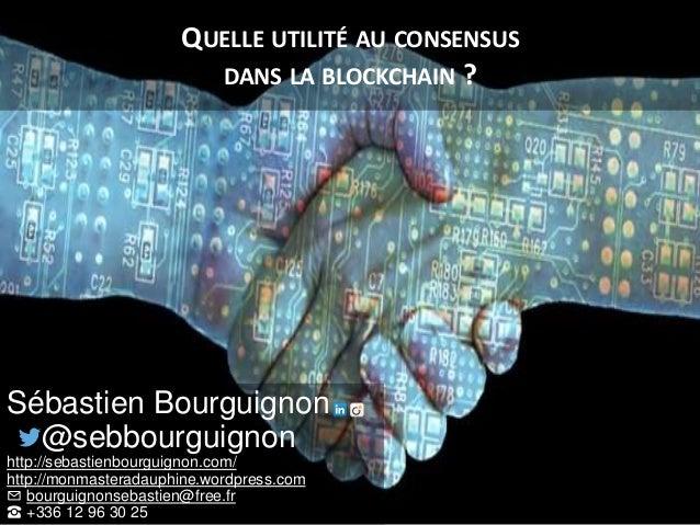 QUELLE UTILITÉ AU CONSENSUS DANS LA BLOCKCHAIN ? Sébastien Bourguignon @sebbourguignon http://sebastienbourguignon.com/ ht...