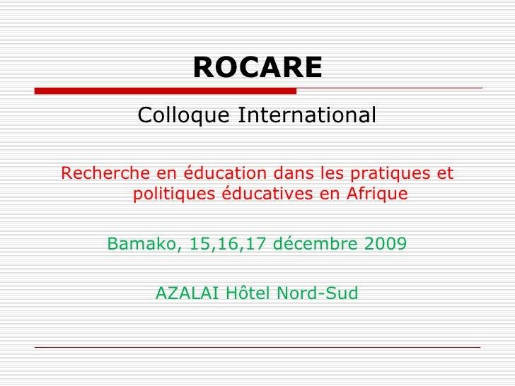 ROCARE <ul><li>Colloque International </li></ul><ul><li>Recherche en éducation dans les pratiques et politiques éducatives...