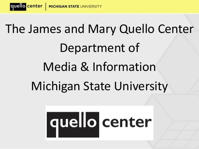 The James and Mary Quello Center Department of Media & Information Michigan State University