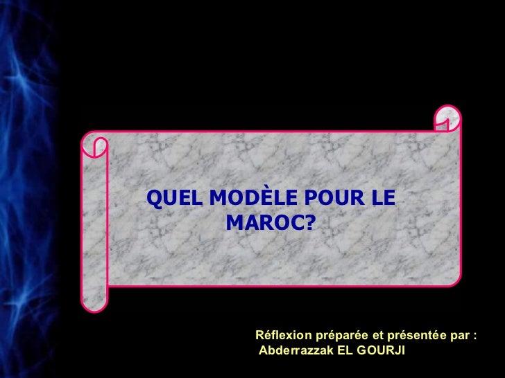 QUEL MODÈLE POUR LE MAROC? Réflexion préparée et présentée par : Abderrazzak EL GOURJI