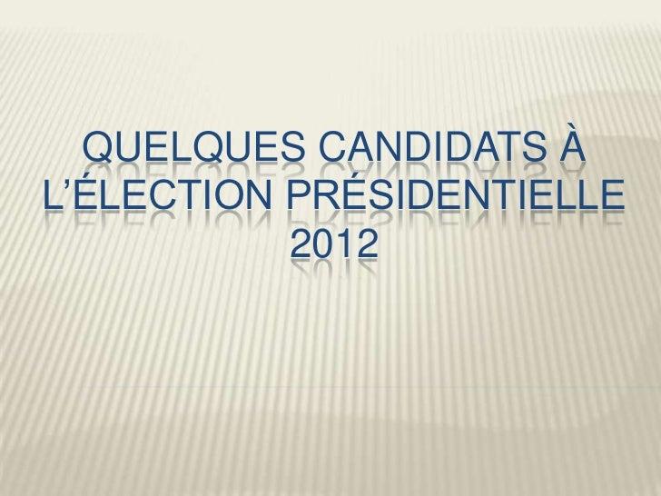 QUELQUES CANDIDATS ÀL'ÉLECTION PRÉSIDENTIELLE           2012