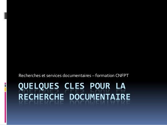 QUELQUES CLES POUR LA RECHERCHE DOCUMENTAIRE Recherches et services documentaires – formation CNFPT