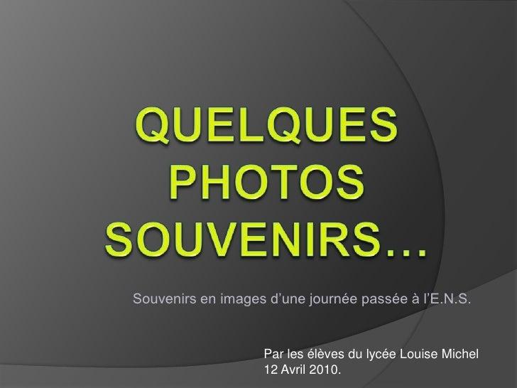 Quelques photos souvenirs…<br />Souvenirs en images d'une journée passée à l'E.N.S.<br />Par les élèves du lycée Louise Mi...