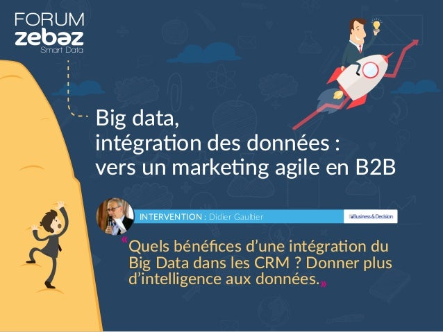 FORUM Big data, intégration des données : vers un marketing agile en B2B INTERVENTION : Didier Gaultier Quels bénéfices d'u...