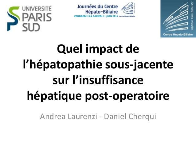 Quel impact de l'hépatopathie sous-jacente sur l'insuffisance hépatique post-operatoire Andrea Laurenzi - Daniel Cherqui