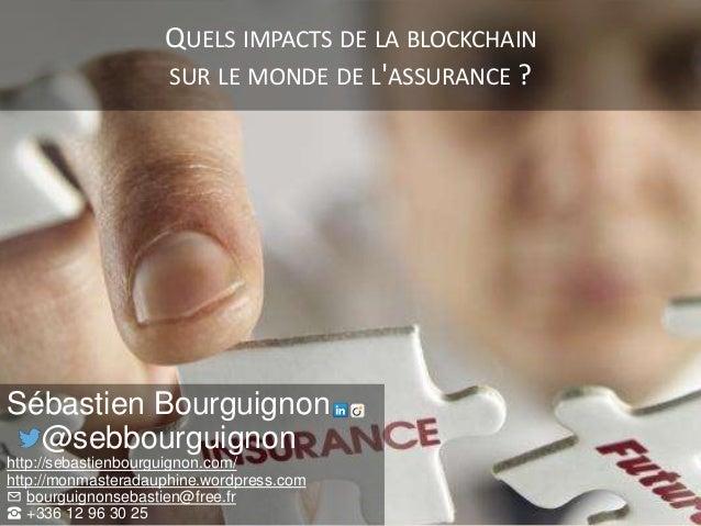 QUELS IMPACTS DE LA BLOCKCHAIN SUR LE MONDE DE L'ASSURANCE ? Sébastien Bourguignon @sebbourguignon http://sebastienbourgui...