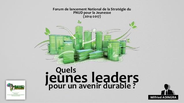 jeunes leaders pour un avenir durable ?  Wilfried ADINGRA  Forum de lancement National de la Stratégie du PNUD pour la Jeu...