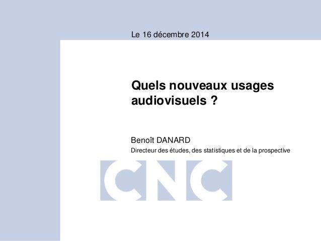 Quels nouveaux usages audiovisuels ? Benoît DANARD Directeur des études, des statistiques et de la prospective Le 16 décem...