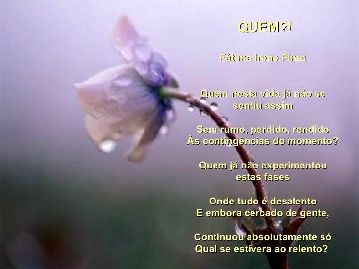 QUEM?! Fátima Irene Pinto Quem nesta vida já não se sentiu assim Sem rumo, perdido, rendido Às contingências do momento?...
