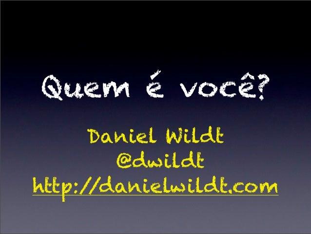 Quem é você?      Daniel Wildt        @dwildthttp://danielwildt.com