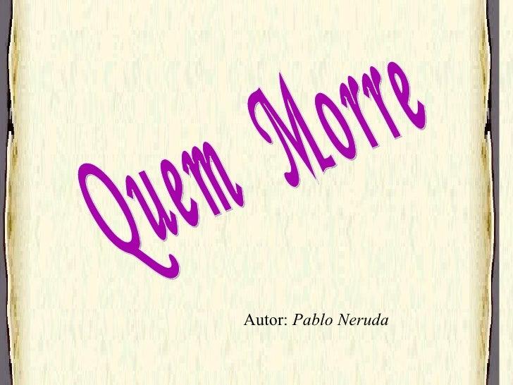 Quem  Morre Autor:  Pablo Neruda