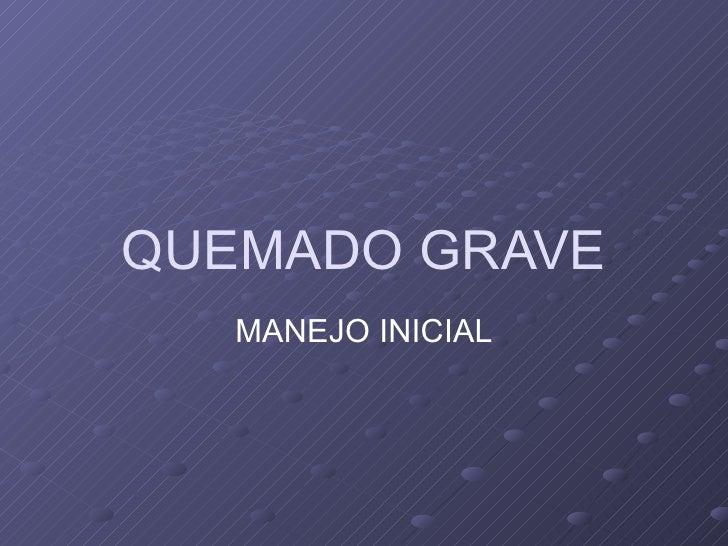 QUEMADO GRAVE MANEJO INICIAL