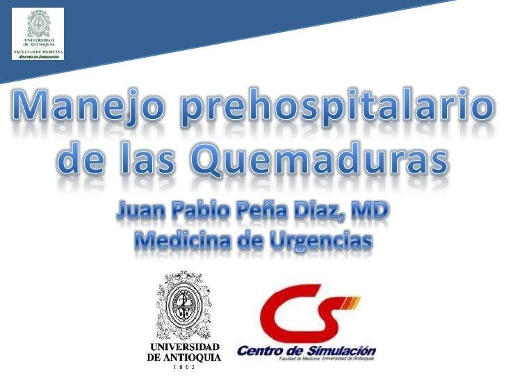 Manejo prehospitalariode las Quemaduras<br />Juan Pablo Peña Diaz, MD<br />Medicina de Urgencias<br />