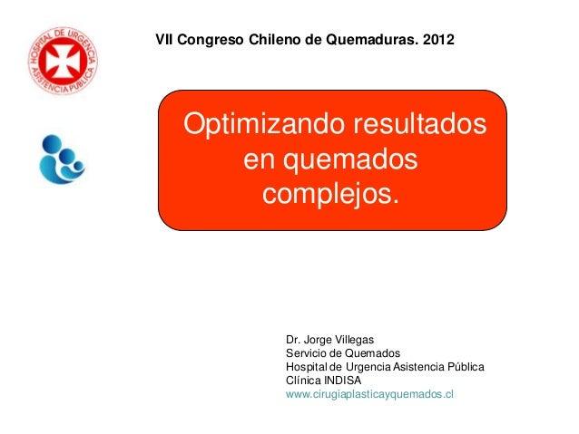 VII Congreso Chileno de Quemaduras. 2012   Optimizando resultados       en quemados        complejos.                 Dr. ...