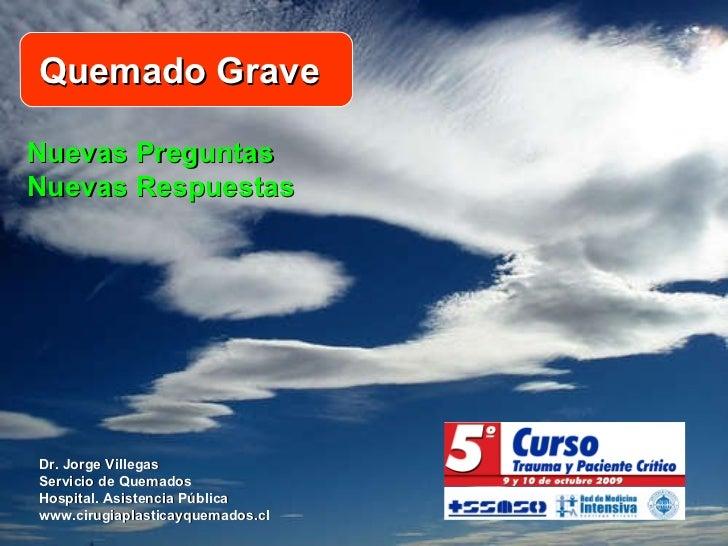 Nuevas Preguntas Nuevas Respuestas Dr. Jorge Villegas Servicio de Quemados Hospital. Asistencia Pública www.cirugiaplastic...