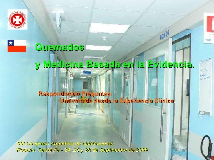 Quemados  y Medicina Basada en la Evidencia. XIII Congreso Argentino de Quemaduras  Rosario, Santa Fe - 24, 25 y 26 de Sep...