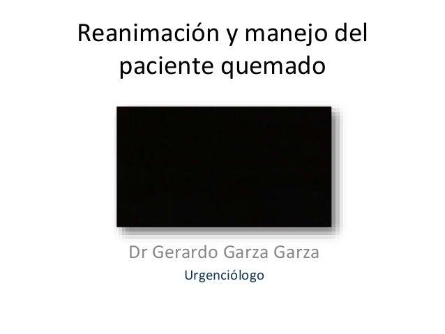 Reanimación y manejo del paciente quemado Dr Gerardo Garza Garza Urgenciólogo