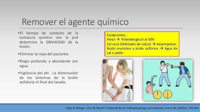 Remover el agente químico El tiempo de contacto de la sustancia química con la piel determina la GRAVEDAD de la lesión. ...