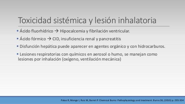 Toxicidad sistémica y lesión inhalatoria  Ácido fluorhídrico  Hipocalcemia y fibrilación ventricular.  Ácido fórmico  ...