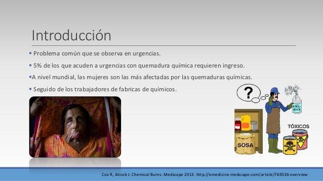 Introducción  Problema común que se observa en urgencias.  5% de los que acuden a urgencias con quemadura química requie...
