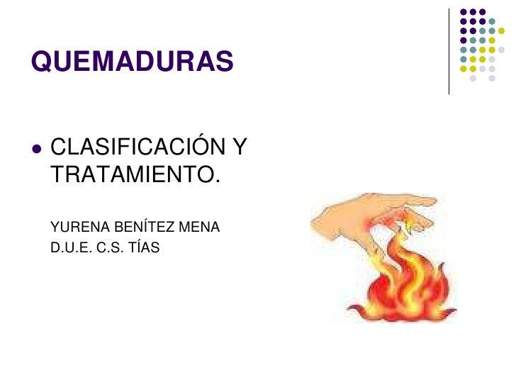 QUEMADURAS   CLASIFICACIÓN Y    TRATAMIENTO.    YURENA BENÍTEZ MENA    D.U.E. C.S. TÍAS