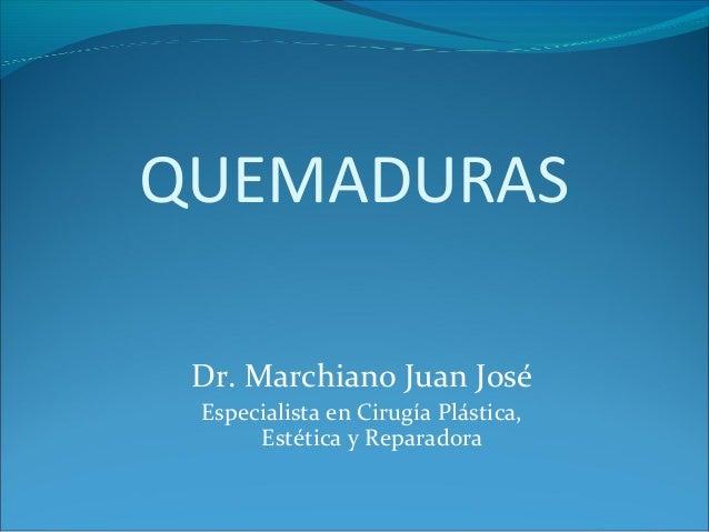 QUEMADURAS Dr. Marchiano Juan José Especialista en Cirugía Plástica, Estética y Reparadora