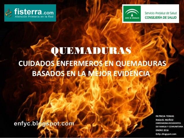 QUEMADURAS CUIDADOS ENFERMEROS EN QUEMADURAS BASADOS EN LA MEJOR EVIDENCIA PATRICIA TOMAS RAQUEL MUÑOZ ENFERMERAS RESIDENT...
