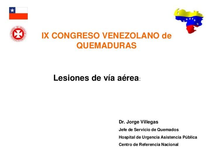 IX CONGRESO VENEZOLANO de        QUEMADURAS     Lesiones de vía aérea:                       Dr. Jorge Villegas           ...