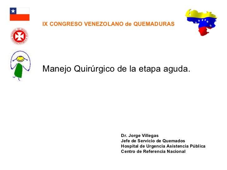 Manejo Quirúrgico de la etapa aguda. Dr. Jorge Villegas Jefe de Servicio de Quemados Hospital de Urgencia Asistencia Públi...