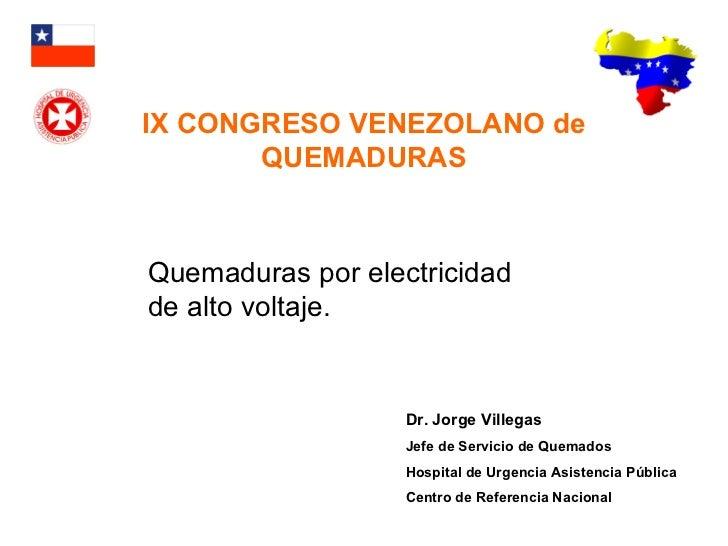 Quemaduras por electricidad de alto voltaje. IX CONGRESO VENEZOLANO de QUEMADURAS Dr. Jorge Villegas Jefe de Servicio de Q...