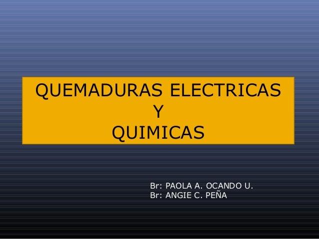 QUEMADURAS ELECTRICAS Y QUIMICAS Br: PAOLA A. OCANDO U. Br: ANGIE C. PEÑA
