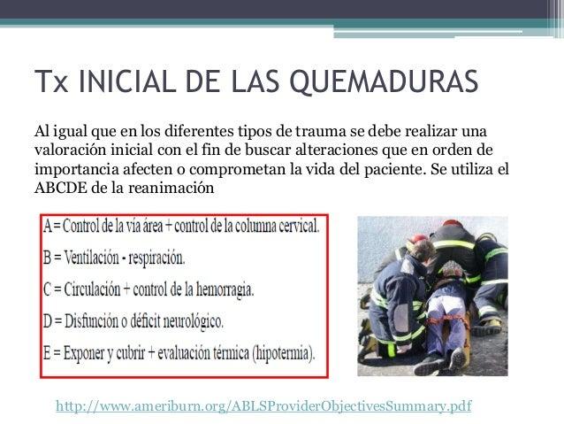 Tx INICIAL DE LAS QUEMADURAS Al igual que en los diferentes tipos de trauma se debe realizar una valoración inicial con el...
