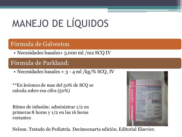 MANEJO DE LÍQUIDOS Fórmula de Galveston • Necesidades basales+ 5.000 ml /m2 SCQ IV Fórmula de Parkland: • Necesidades basa...