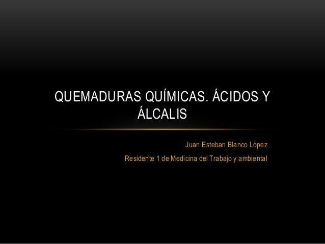 Juan Esteban Blanco López Residente 1 de Medicina del Trabajo y ambiental QUEMADURAS QUÍMICAS. ÁCIDOS Y ÁLCALIS