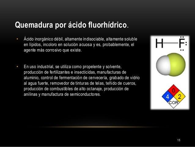 Quemadura por ácido fluorhídrico. 15 • Ácido inorgánico débil, altamente indisociable, altamente soluble en lípidos, incol...