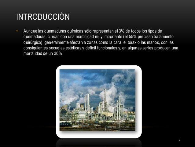 INTRODUCCIÓN 2 • Aunque las quemaduras químicas sólo representan el 3% de todos los tipos de quemaduras, cursan con una mo...
