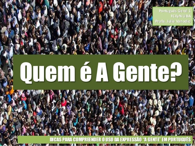 """Quem é A Gente? DICAS PARA COMPREENDER O USO DA EXPRESSÃO """"A GENTE"""" EM PORTUGUÊS Português Geral 1 FCEyN UBA Profa. Julia ..."""